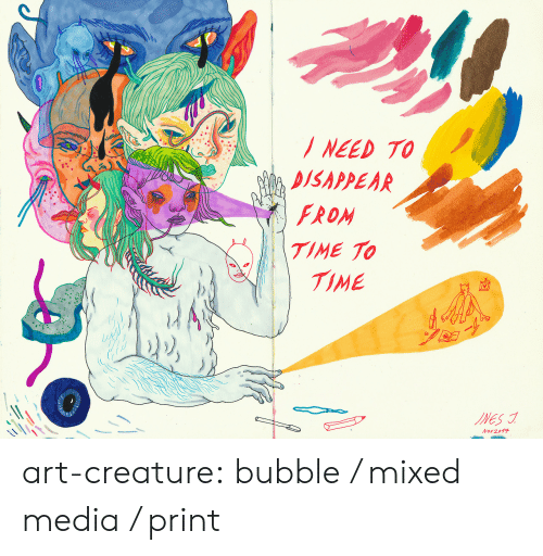 Disappear: NEED TO  DISAPPEAR  FROM  TIME TO  TIME  INES  Nov 2017 art-creature: bubble / mixed media / print