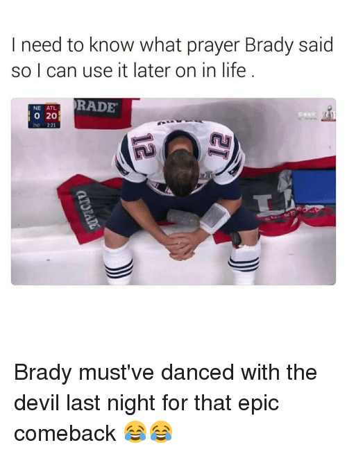 Rading: need to know what prayer Brady said  so I can use it later on in life  RADE  NE ATL  20  O Brady must've danced with the devil last night for that epic comeback 😂😂