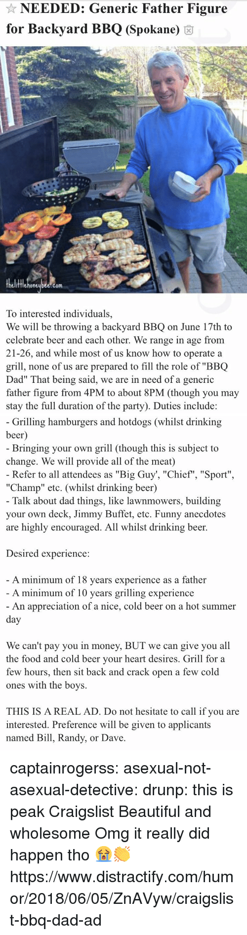 "Beautiful, Beer, and Craigslist: NEEDED: Generic Father Figure  for Backyard BBQ (Spokane) 6  fflehoneubee.com  To interested individuals,  We will be throwing a backyard BBQ on June 17th to  celebrate beer and each other. We range in age from  21-26, and while most of us know how to operate a  grill, none of us are prepared to fill the role of ""BBQ  Dad"" That being said, we are in need of a generic  father figure from 4PM to about 8PM (though you may  stay the full duration of the party). Duties include:   Grilling hamburgers and hotdogs (whilst drinking  beer  Bringing your own grill (though this is subject to  change. We will provide all of the meat)  Refer to all attendees as ""Big Guy', ""Chief"", ""Sport""  ""Champ"" etc. (whilst drinking beer)  Talk about dad things, like lawnmowers, building  your own deck, Jimmy Buffet, etc. Funny anecdotes  are highly encouraged. All whilst drinking beer.  Desired experience:  A minimum of 18 vears experience as a father  A minimum of 10 years grilling experience  An appreciation of a nice, cold beer on a hot summer  We can't pay you in money, BUT we can give you all  the food and cold beer vour heart desires. Grill for a  few hours, then sit back and crack open a few cold  ones with the boys.  THIS IS A REAL AD. Do not hesitate to call if you are  interested. Preference will be given to applicants  named Bill, Randy, or Dave captainrogerss:   asexual-not-asexual-detective:   drunp: this is peak Craigslist  Beautiful and wholesome   Omg it really did happen tho 😭👏 https://www.distractify.com/humor/2018/06/05/ZnAVyw/craigslist-bbq-dad-ad"