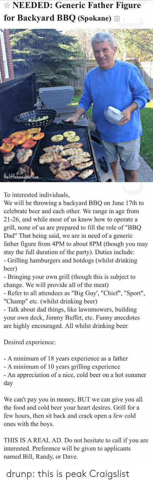 """All The Foods: NEEDED: Generic Father Figure  for Backyard BBQ (Spokane) 6  fflehoneubee.com  To interested individuals,  We will be throwing a backyard BBQ on June 17th to  celebrate beer and each other. We range in age from  21-26, and while most of us know how to operate a  grill, none of us are prepared to fill the role of """"BBQ  Dad"""" That being said, we are in need of a generic  father figure from 4PM to about 8PM (though you may  stay the full duration of the party). Duties include:   Grilling hamburgers and hotdogs (whilst drinking  beer  Bringing your own grill (though this is subject to  change. We will provide all of the meat)  Refer to all attendees as """"Big Guy', """"Chief"""", """"Sport""""  """"Champ"""" etc. (whilst drinking beer)  Talk about dad things, like lawnmowers, building  your own deck, Jimmy Buffet, etc. Funny anecdotes  are highly encouraged. All whilst drinking beer.  Desired experience:  A minimum of 18 vears experience as a father  A minimum of 10 years grilling experience  An appreciation of a nice, cold beer on a hot summer  We can't pay you in money, BUT we can give you all  the food and cold beer vour heart desires. Grill for a  few hours, then sit back and crack open a few cold  ones with the boys.  THIS IS A REAL AD. Do not hesitate to call if you are  interested. Preference will be given to applicants  named Bill, Randy, or Dave drunp: this is peak Craigslist"""