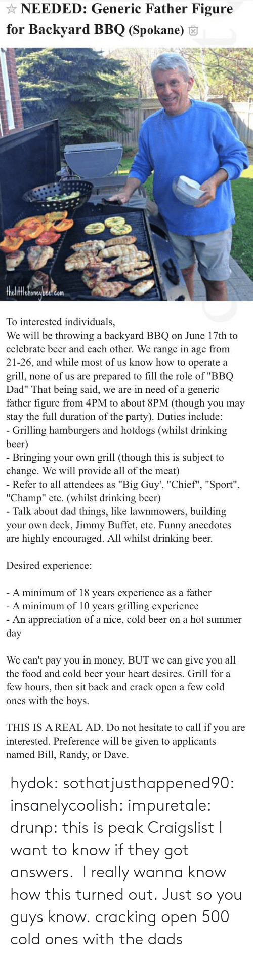 """Craigslist: NEEDED: Generic Father Figure  for Backyard BBQ (Spokane) 6  fflehoneubee.com  To interested individuals,  We will be throwing a backyard BBQ on June 17th to  celebrate beer and each other. We range in age from  21-26, and while most of us know how to operate a  grill, none of us are prepared to fill the role of """"BBQ  Dad"""" That being said, we are in need of a generic  father figure from 4PM to about 8PM (though you may  stay the full duration of the party). Duties include:   Grilling hamburgers and hotdogs (whilst drinking  beer  Bringing your own grill (though this is subject to  change. We will provide all of the meat)  Refer to all attendees as """"Big Guy', """"Chief"""", """"Sport""""  """"Champ"""" etc. (whilst drinking beer)  Talk about dad things, like lawnmowers, building  your own deck, Jimmy Buffet, etc. Funny anecdotes  are highly encouraged. All whilst drinking beer.  Desired experience:  A minimum of 18 vears experience as a father  A minimum of 10 years grilling experience  An appreciation of a nice, cold beer on a hot summer  We can't pay you in money, BUT we can give you all  the food and cold beer vour heart desires. Grill for a  few hours, then sit back and crack open a few cold  ones with the boys.  THIS IS A REAL AD. Do not hesitate to call if you are  interested. Preference will be given to applicants  named Bill, Randy, or Dave hydok: sothatjusthappened90:  insanelycoolish:   impuretale:  drunp: this is peak Craigslist I want to know if they got answers.  I really wanna know how this turned out.               Just so you guys know.  cracking open 500 cold ones with the dads"""
