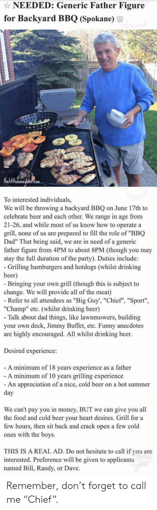 "Beer, Dad, and Drinking: NEEDED: Generic Father Figure  for Backyard BBQ (Spokane)  To interested individuals,  We will be throwing a backyard BBQ on June 17th to  celebrate beer and each other. We range in age from  21-26, and while most of us know how to operate a  grill, none of us are prepared to fill the role of ""BBQ  Dad"" That being said, we are in need of a generic  father figure from 4PM to about 8PM (though you may  stay the full duration of the party). Duties include:  - Grilling hamburgers and hotdogs (whilst drinking  beer)  - Bringing your own grill (though this is subject to  change. We will provide all of the meat)  - Refer to all attendees as ""Big Guy', ""Chief"", ""Sport""  ""Champ"" etc. (whilst drinking beer)  - Talk about dad things, like lawnmowers, building  your own deck, Jimmy Buffet, etc. Funny anecdotes  are highly encouraged. All whilst drinking beer.  Desired experience:  - A minimum of 18 years experience as a father  - A minimum of 10 years grilling experience  - An appreciation of a nice, cold beer on a hot summer  day  We can't pay you in money, BUT we can give you all  the food and cold beer your heart desires. Grill for a  few hours, then sit back and crack open a few cold  ones with the boys.  THIS IS A REAL AD. Do not hesitate to call if you are  interested. Preference will be given to applicanis  named Bill, Randy, or Dave. Remember, don't forget to call me ""Chief""."