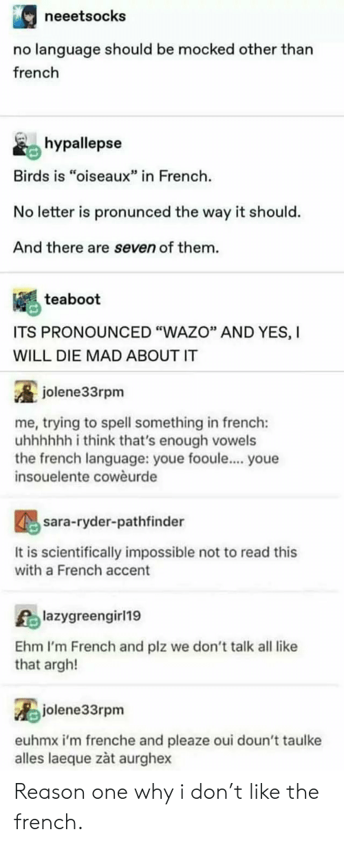 """plz: neeetsocks  no language should be mocked other than  french  hypallepse  Birds is """"oiseaux"""" in French  No letter is pronunced the way it should.  And there are seven of them.  teaboot  ITS PRONOUNCED """"WAZO"""" AND YES, I  WILL DIE MAD ABOUT IT  jolene33rpm  me, trying to spell something in french:  uhhhhh i think that's enough vowels  the french language: youe fooule... youe  insouelente cowèurde  sara-ryder-pathfinder  It is scientifically impossible not to read this  with a French accent  Alazygreengirl19  Ehm I'm French and plz we don't talk all like  that argh!  jolene33rpm  euhmx i'm frenche and pleaze oui doun't taulke  alles laeque zàt aurghex Reason one why i don't like the french."""