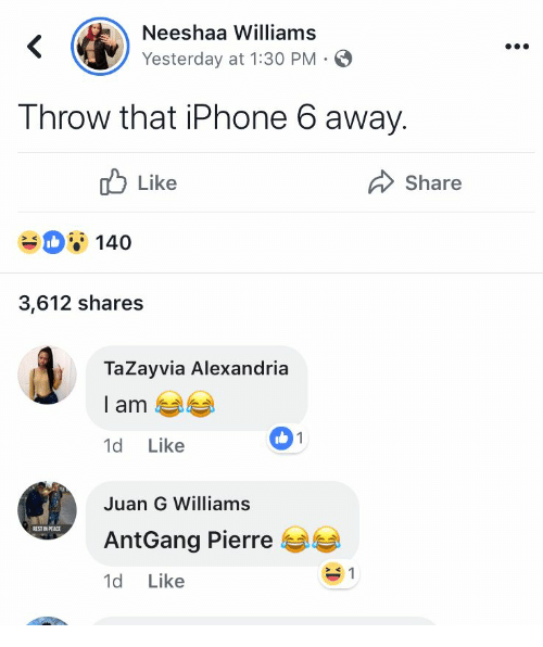 Iphone 6: Neeshaa Williams  Yesterday at 1:30 PM-  T hrow that iPhone 6 away.  ub Like  Share  140  3,612 shares  TaZayvia Alexandria  l am  1d Like  1  Juan G Williams  AntGang Pierre  1d Like  EST IN PEACE