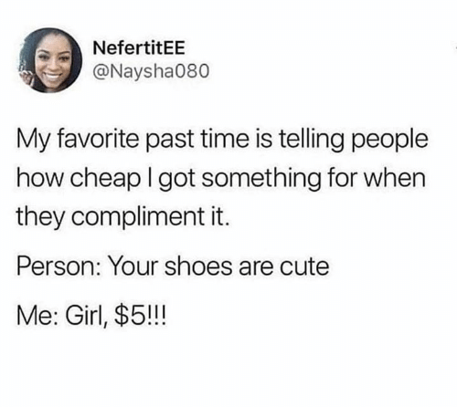 Cute, Shoes, and Girl: NefertitEE  @Naysha080  My favorite past time is telling people  how cheap I got something for when  they compliment it.  Person: Your shoes are cute  Me: Girl, $5!!!