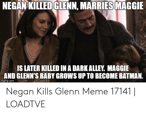 Glenn Meme: NEGAN KILLED GLENN, MARRIES MAGGIE  IS LATER KILLED IN A DARKALLEY. MAGGIE  AND GLENN'S BABY GROWS UP TO BECOME BATMAN  imgflip.com