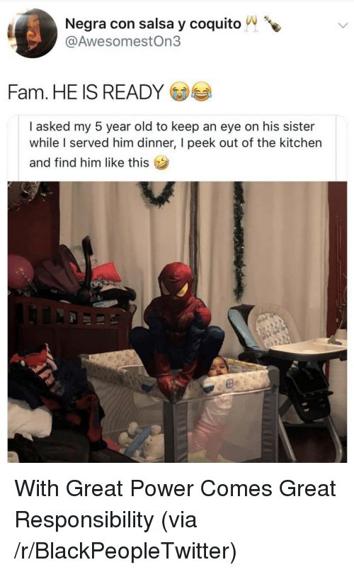 Find Him: Negra con salsa y coquito  @AwesomestOn3  Fam. HE IS READY  I asked my 5 year old to keep an eye on his sister  while served him dinner, I peek out of the kitchen  and find him like this  I With Great Power Comes Great Responsibility (via /r/BlackPeopleTwitter)