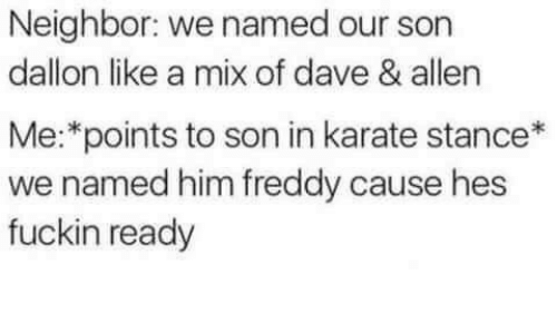 Freddy, Karate, and Him: Neighbor: we named our son  dallon like a mix of dave & allen  Me:*points to son in karate stance*  we named him freddy cause hes  fuckin ready