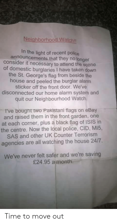 sas: Neighborhood Watchl  In the light of recent police  announcements that they no longer  consider it necessary to attend the scene  of domestic burglaries I have taken down  the St. George's flag from beside the  house and peeled the burglar alarm  sticker off the front door. We've  disconnected our home alarm system and  quit our Neighbourhood Watch  I've bought two Pakistani flags on eBay  and raised them in the front garden, one  at each corner, plus a black flag of ISIS in  the centre. Now the local police, CID, MI5,  SAS and other UK Counter Terrorism  agencies are all watching the house 24/7.  We've never felt safer and we're saving  £24.95 a month Time to move out
