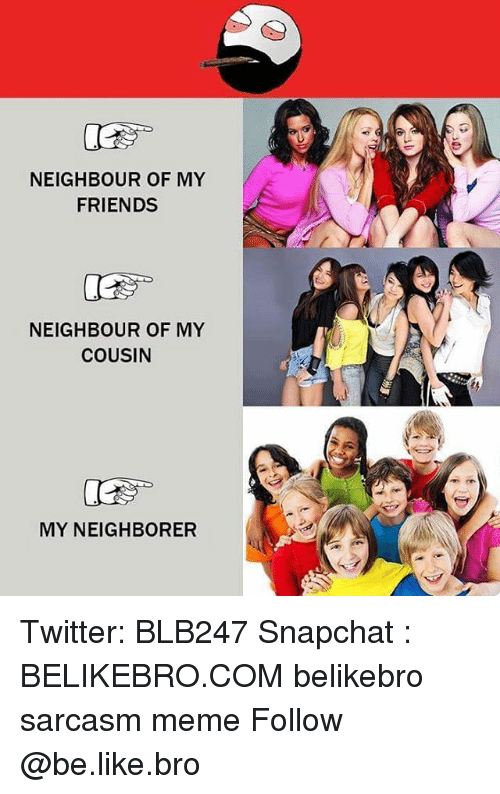 Be Like, Friends, and Meme: NEIGHBOUR OF MY  FRIENDS  NEIGHBOUR OF MY  COUSIN  MY NEIGHBORER Twitter: BLB247 Snapchat : BELIKEBRO.COM belikebro sarcasm meme Follow @be.like.bro