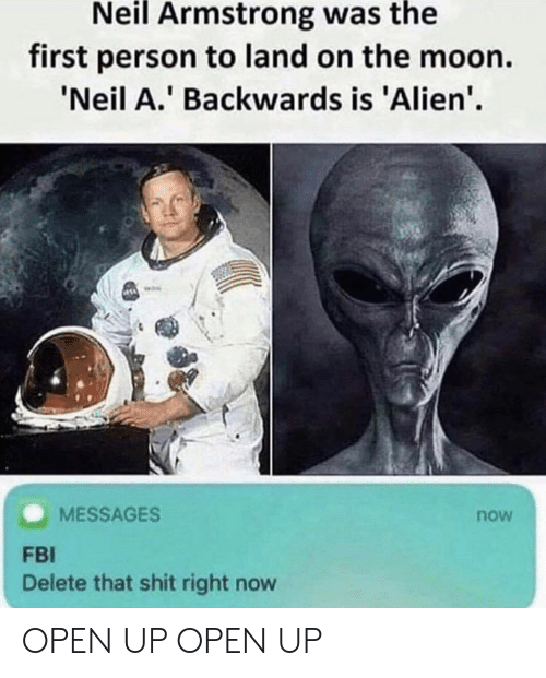 armstrong: Neil Armstrong was the  first person to land on the moon.  Neil A. Backwards is 'Alien'.  MESSAGES  now  FBI  Delete that shit right now OPEN UP OPEN UP