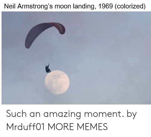 moon landing: Neil Armstrong's moon landing, 1969 (colorized) Such an amazing moment. by Mrduff01 MORE MEMES