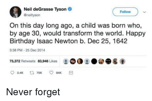 Birthday, Neil deGrasse Tyson, and Happy Birthday: Neil deGrasse Tyson  Follow  Gneiltyson  On this day long ago, a child was born who,  by age 30, would transform the world. Happy  Birthday Isaac Newton b. Dec 25, 1642  3:38 PM-25 Dec 2014  75,372 Retweets 83,946 Likes ②OO Never forget