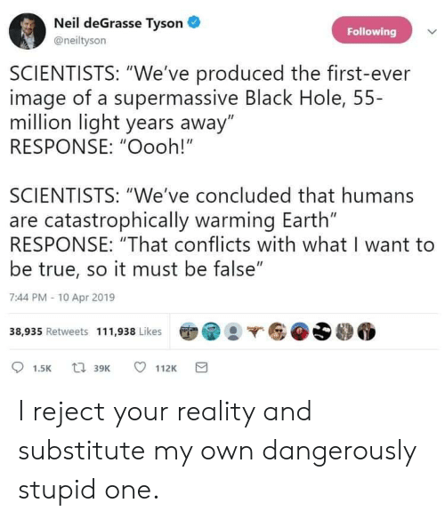 """Neil deGrasse Tyson, True, and Black: Neil deGrasse Tyson  Following  @neiltyson  SCIENTISTS: """"We've produced the first-ever  image of a supermassive Black Hole, 55-  million light years away""""  RESPONSE: """"Oooh!""""  SCIENTISTS: """"We've concluded that humans  are catastrophically warming Earth""""  RESPONSE: """"That conflicts with what I want to  be true, so it must be false""""  7:44 PM -10 Apr 2019  38,935 Retweets 111,938 Likes  t 39K  112K  1.5K I reject your reality and substitute my own dangerously stupid one."""