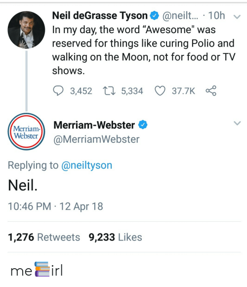 """merriam webster: Neil deGrasse Tyson@neilt... 10h  In my day, the word """"Awesome"""" was  reserved for things like curing Polio and  walking on the Moon, not for food or TV  ShowS  3,452  5,334  37.7K  Merriam Merriam-Webster ^  WebsterQMerriamWebster  Replying to @neiltyson  Neil  10:46 PM 12 Apr 18  1,276 Retweets 9,233 Likes me📚irl"""