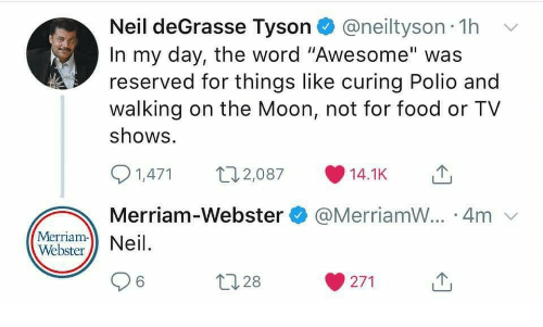 """merriam webster: Neil deGrasse Tyson@neiltyson 1h  In my day, the word """"Awesome"""" was  reserved for things like curing Polio and  walking on the Moon, not for food or TV  shows  1,471 07 14.1KT  Merriam-Webster@MerriamW.. 4m  Merriam- Neil  96  271  28"""
