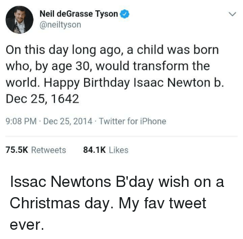 Birthday, Christmas, and Iphone: Neil deGrasse Tyson  @neiltyson  On this day long ago, a child was born  who, by age 30, would transform the  world. Happy Birthday Isaac Newton b.  Dec 25, 1642  9:08 PM Dec 25, 2014 Twitter for iPhone  75.5K Retweets  84.1K Likes Issac Newtons B'day wish on a Christmas day. My fav tweet ever.