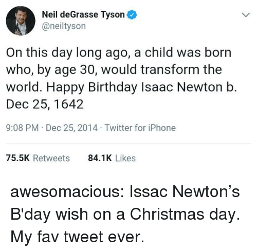 Birthday, Christmas, and Iphone: Neil deGrasse Tyson  @neiltyson  On this day long ago, a child was born  who, by age 30, would transform the  world. Happy Birthday Isaac Newton b.  Dec 25, 1642  9:08 PM Dec 25, 2014 Twitter for iPhone  75.5K Retweets  84.1K Likes awesomacious:  Issac Newton's B'day wish on a Christmas day. My fav tweet ever.