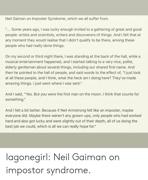 """Impostor: Neil Gaiman on Imposter Syndrome, which we all suffer from.  """".... Some years ago, I was lucky enough invited to a gathering of great and good  people: artists and scientists, writers and discoverers of things. And I felt that at  any moment they would realise that I didn't qualify to be there, among these  people who had really done things.  On my second or third night there, I was standing at the back of the hall, while a  musical entertainment happened, and I started talking to a very nice, polite,  elderly gentleman about several things, including our shared first name. And  then he pointed to the hall of people, and said words to the effect of, """"I just look  at all these people, and I think, what the heck am I doing here? They've made  amazing things. I just went where I was sent.""""  And I said, """"Yes. But you were the first man on the moon. I think that counts for  something.""""  And I felt a bit better. Because if Neil Armstrong felt like an imposter, maybe  everyone did. Maybe there weren't any grown-ups, only people who had worked  hard and also got lucky and were slightly out of their depth, all of us doing the  best job we could, which is all we can really hope for."""" lagonegirl:   Neil Gaiman on impostor syndrome."""