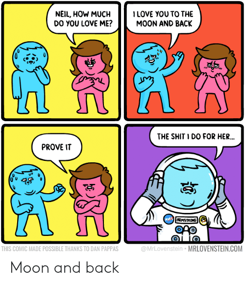 armstrong: NEIL, HOW MUCHLOVE YOU TO THE  DO YOU LOVE ME?  MOON AND BACK  THE SHIT I DO FOR HER  ..  PROVE IT  ARMSTRONG  THIS COMIC MADE POSSIBLE THANKS TO DAN PAPPAS  @MrLovenstein MRLOVENSTEIN.COM Moon and back