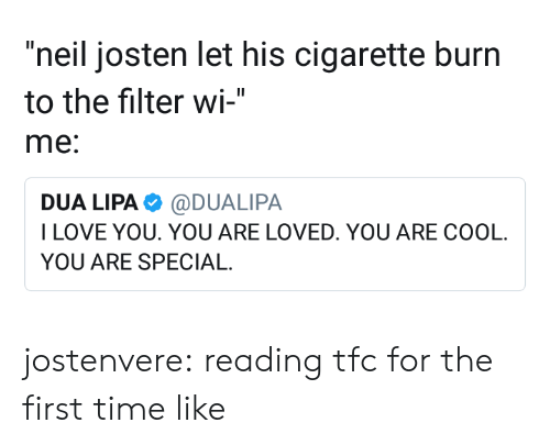 "Filtered: ""neil josten let his cigarette burn  to the filter wi-""  me:  DUA LIPA@DUALIPA  ILOVE YOU. YOU ARE LOVED. YOU ARE COOL  YOU ARE SPECIAL jostenvere:  reading tfc for the first time like"