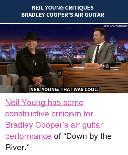 "Bradley Cooper: NEIL YOUNG CRITIQUES  BRADLEY COOPER'S AIR GUITAR   #FALLONTONIGHT  pono  NEILYOUNG: THAT WAS COOL! <p><a href=""http://www.nbc.com/the-tonight-show/segments/111111"" target=""_blank"">Neil Young has some constructive criticism for Bradley Cooper&rsquo;s air guitar performance</a> of &ldquo;Down by the River.&rdquo;</p>"