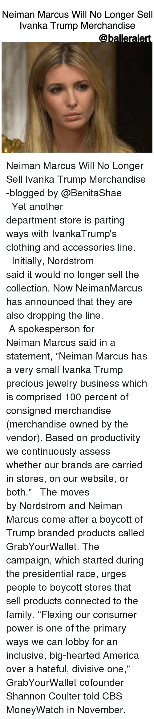 """Memes, Neiman Marcus, and Ivanka Trump: Neiman Marcus Will No Longer Sell  Ivanka Trump Merchandise  @balleralert. Neiman Marcus Will No Longer Sell Ivanka Trump Merchandise -blogged by @BenitaShae ⠀⠀⠀⠀⠀⠀⠀⠀⠀ ⠀⠀⠀⠀⠀⠀⠀⠀⠀ Yet another department store is parting ways with IvankaTrump's clothing and accessories line. ⠀⠀⠀⠀⠀⠀⠀⠀⠀ ⠀⠀⠀⠀⠀⠀⠀⠀⠀ Initially, Nordstrom said it would no longer sell the collection. Now NeimanMarcus has announced that they are also dropping the line. ⠀⠀⠀⠀⠀⠀⠀⠀⠀ ⠀⠀⠀⠀⠀⠀⠀⠀⠀ A spokesperson for Neiman Marcus said in a statement, """"Neiman Marcus has a very small Ivanka Trump precious jewelry business which is comprised 100 percent of consigned merchandise (merchandise owned by the vendor). Based on productivity we continuously assess whether our brands are carried in stores, on our website, or both."""" ⠀⠀⠀⠀⠀⠀⠀⠀⠀ ⠀⠀⠀⠀⠀⠀⠀⠀⠀ The moves by Nordstrom and Neiman Marcus come after a boycott of Trump branded products called GrabYourWallet. The campaign, which started during the presidential race, urges people to boycott stores that sell products connected to the family. """"Flexing our consumer power is one of the primary ways we can lobby for an inclusive, big-hearted America over a hateful, divisive one,"""" GrabYourWallet cofounder Shannon Coulter told CBS MoneyWatch in November."""