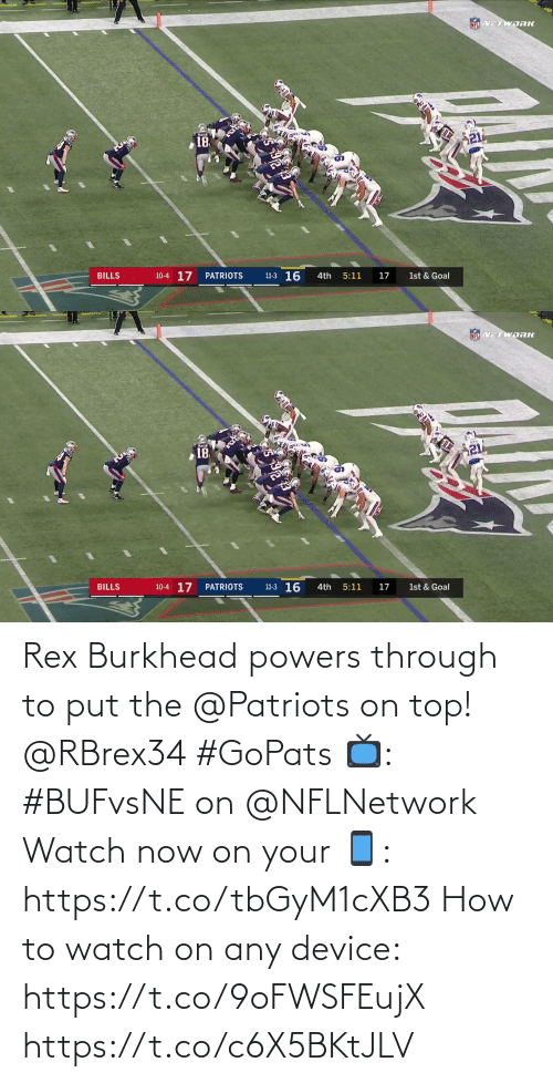 Goal: NEL VETWORK  21  18  11-3 16  10-4 17  BILLS  PATRIOTS  4th  5:11  17  1st & Goal   NFL VETWDRK  18  10-4 17  11-3 16  BILLS  PATRIOTS  4th  5:11  17  1st & Goal Rex Burkhead powers through to put the @Patriots on top! @RBrex34 #GoPats  📺: #BUFvsNE on @NFLNetwork Watch now on your 📱: https://t.co/tbGyM1cXB3  How to watch on any device: https://t.co/9oFWSFEujX https://t.co/c6X5BKtJLV
