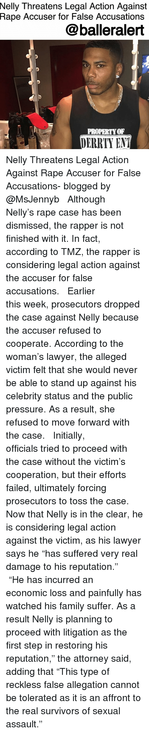 """Family, Lawyer, and Memes: Nelly  Threatens Legal Action Against  Rape Accuser for False Accusations  @balleralert  PROPERTYOF  DERRTY ENT Nelly Threatens Legal Action Against Rape Accuser for False Accusations- blogged by @MsJennyb ⠀⠀⠀⠀⠀⠀⠀ ⠀⠀⠀⠀⠀⠀⠀ Although Nelly's rape case has been dismissed, the rapper is not finished with it. In fact, according to TMZ, the rapper is considering legal action against the accuser for false accusations. ⠀⠀⠀⠀⠀⠀⠀ ⠀⠀⠀⠀⠀⠀⠀ Earlier this week, prosecutors dropped the case against Nelly because the accuser refused to cooperate. According to the woman's lawyer, the alleged victim felt that she would never be able to stand up against his celebrity status and the public pressure. As a result, she refused to move forward with the case. ⠀⠀⠀⠀⠀⠀⠀ ⠀⠀⠀⠀⠀⠀⠀ Initially, officials tried to proceed with the case without the victim's cooperation, but their efforts failed, ultimately forcing prosecutors to toss the case. Now that Nelly is in the clear, he is considering legal action against the victim, as his lawyer says he """"has suffered very real damage to his reputation."""" ⠀⠀⠀⠀⠀⠀⠀ ⠀⠀⠀⠀⠀⠀⠀ """"He has incurred an economic loss and painfully has watched his family suffer. As a result Nelly is planning to proceed with litigation as the first step in restoring his reputation,"""" the attorney said, adding that """"This type of reckless false allegation cannot be tolerated as it is an affront to the real survivors of sexual assault."""""""