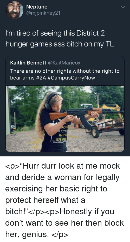 """Ass, Bitch, and The Hunger Games: Neptune  @mjpinkney21  I'm tired of seeing this District 2  hunger games ass bitch on my TL  Kaitlin Bennett @KaitMarieox  There are no other rights without the right to  bear arms #2A #CampusCarryNow  UT  RIGHT TO  BEARARMS <p>""""Hurr durr look at me mock and deride a woman for legally exercising her basic right to protect herself what a bitch!""""</p><p>Honestly if you don't want to see her then block her, genius. </p>"""