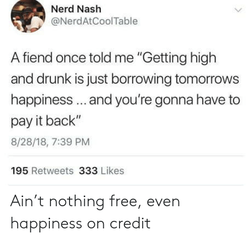 """nash: Nerd Nash  @NerdAtCoolTable  A fiend once told me """"Getting high  and drunk is just borrowing tomorrows  happiness.. and you're gonna have to  pay it back""""  8/28/18, 7:39 PM  195 Retweets 333 Likes Ain't nothing free, even happiness on credit"""