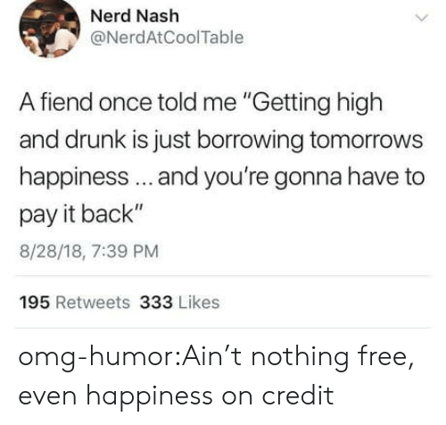 """nash: Nerd Nash  @NerdAtCoolTable  A fiend once told me """"Getting high  and drunk is just borrowing tomorrows  happiness.. and you're gonna have to  pay it back""""  8/28/18, 7:39 PM  195 Retweets 333 Likes omg-humor:Ain't nothing free, even happiness on credit"""