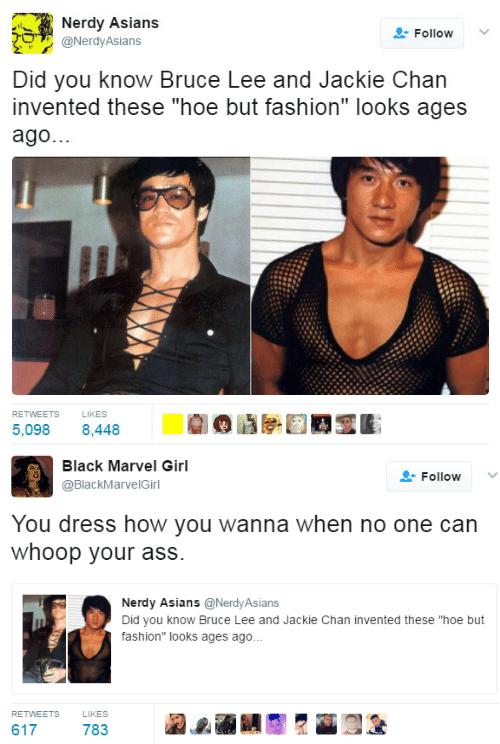 "Jackie Chan: Nerdy Asians  Follow  O@NerdyAsians  Did you know Bruce Lee and Jackie Chan  invented these ""hoe but fashion"" looks ages  ago.  RETWEETS  LIKES  5,098 8,448   Black Marvel Girl  @BlackMarvelGirl  Follow ﹀  You dress how you wanna when no one can  whoop your ass.  Nerdy Asians@NerdyAsians  Did you know Bruce Lee and Jackie Chan invented these ""hoe but  fashion"" looks ages ago..  RETWEETS  LIKES  617  783"