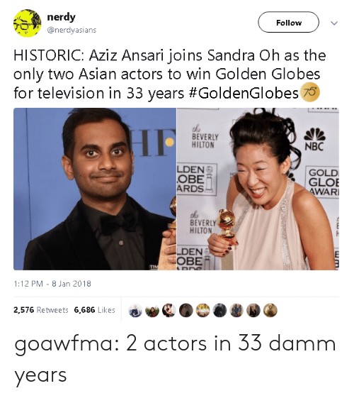 Asian, Golden Globes, and Tumblr: nerdy  Follow  @nerdyasians  HISTORIC: Aziz Ansari joins Sandra Oh as the  only two Asian actors to win Golden Globes  for television in 33 years #GoldenGlobes 70  the  BEVERLY  HILTON  NBC  LDEN  OBE  ARDS  GOLD  GLOE  WAR  BEVERLY  HILTON  LDEN  OBE/  1:12 PM- 8 Jan 2018  2,576 Retweets 6,686 Likes goawfma:  2 actors in 33 damm years