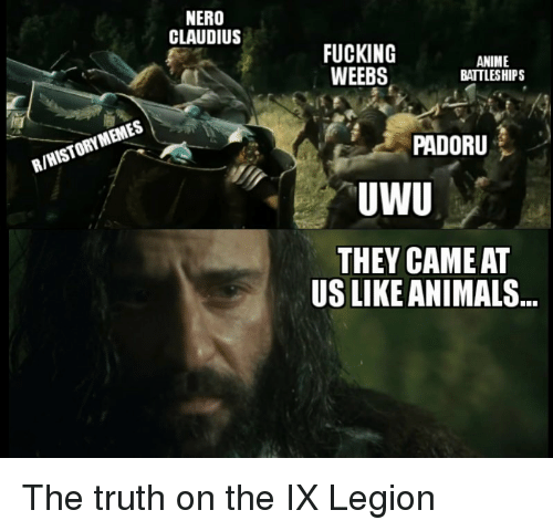 Animals, Anime, and Fucking: NERO  CLAUDIUS  FUCKING  WEEBS  ANIME  BATTLESHIPS  PADORU  R/HISTORY MEMES  THEY CAME AT  US LIKE ANIMALS The truth on the IX Legion