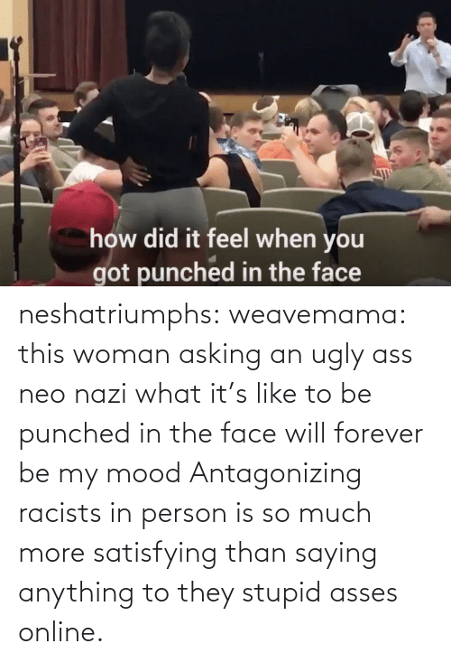 woman: neshatriumphs: weavemama:  this woman asking an ugly ass neo nazi what it's like to be punched in the face will forever be my mood   Antagonizing racists in person is so much more satisfying than saying anything to they stupid asses online.