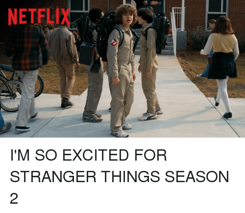 Excits: NETFLI I'M SO EXCITED FOR STRANGER THINGS SEASON 2