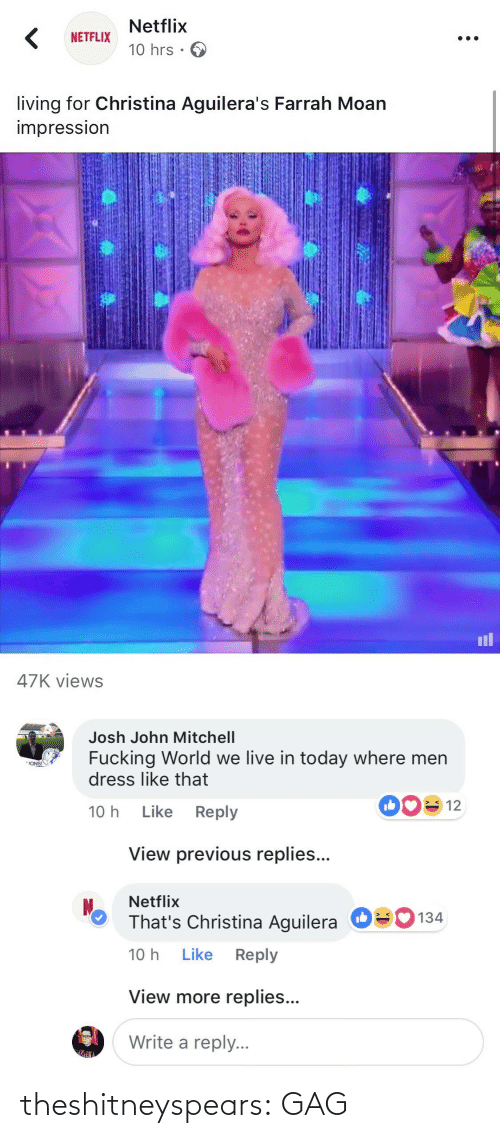ons: Netflix  10 hrs .  NETFLIX  living for Christina Aguilera's Farrah Moan  impressIon  il  47K views   Josh John Mitchell  Fucking World we live in today where men  dress like that  ONS!  10 h Like Reply  View previous replies...  Netflix  That's Christina Aguilera  10 h Like Reply  О  134  View more replies...  Write a reply. theshitneyspears:  GAG