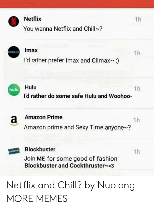 Amazon, Amazon Prime, and Blockbuster: Netflix  1h  You wanna Netflix and Chill?  Imax  1h  IMAX  I'd rather prefer Imax and Climax)  Hulu  1h  hulu  I'd rather do some safe Hulu and Woohoo-  a Amazon Prime  1h  Amazon prime and Sexy Time anyone?  Blockbuster  1h  Join ME for some good ol fashion  Blockbuster and Cockthruster <3 Netflix and Chill? by Nuolong MORE MEMES