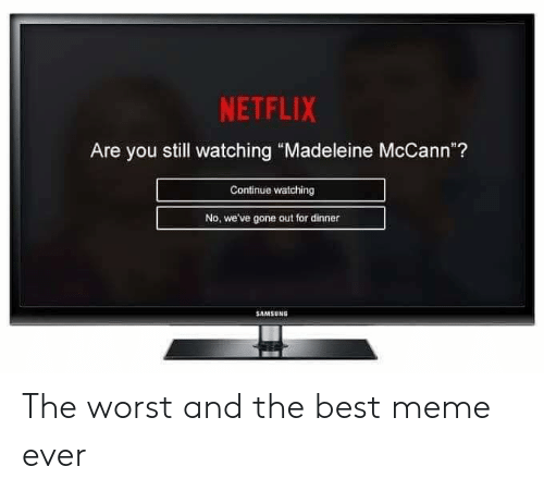 "madeleine: NETFLIX  Are you still watching ""Madeleine McCann""?  Continue watching  No, we've gone out for dinner  SAMSUNG The worst and the best meme ever"