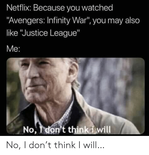"Netflix, Avengers, and Infinity: Netflix: Because you watched  ""Avengers: Infinity War"", you may also  like ""Justice League""  Me:  No, don't thinkiwill No, I don't think I will…"