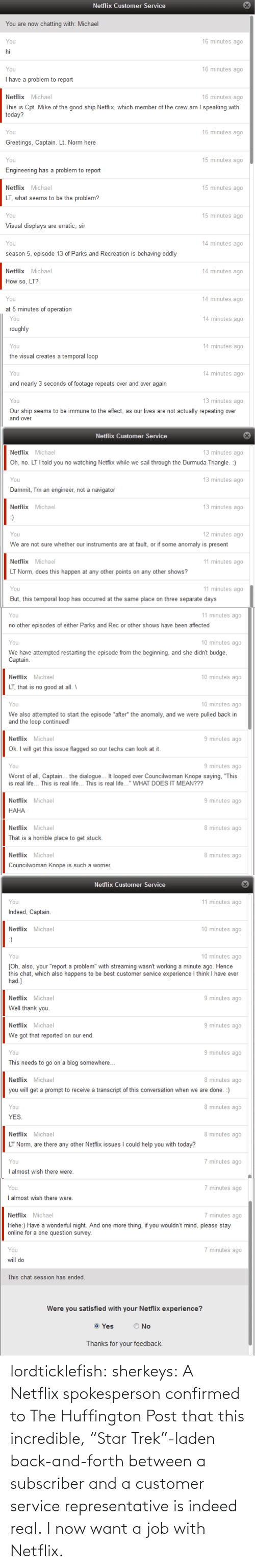 episode 13: Netflix Customer Service  You are now chatting with: Michael  16 minutes ago  You  hi  You  16 minutes ago  I have a problem to report  16 minutes ago  Netflix Michael  This is Cpt. Mike of the good ship Netflix, which member of the crew am I speaking with  today?  16 minutes ago  You  Greetings, Captain. Lt. Norm here  15 minutes ago  You  Engineering has a problem to report  15 minutes ago  Netflix Michael  LT, what seems to be the problem?  15 minutes ago  You  Visual displays are erratic, sir  14 minutes ago  You  season 5, episode 13 of Parks and Recreation is behaving oddly  14 minutes ago  Netflix Michael  How so, LT?  14 minutes ago  You  at 5 minutes of operation   14 minutes ago  You  roughly  14 minutes ago  You  the visual creates a temporal loop  14 minutes ago  You  and nearly 3 seconds of footage repeats over and over again  13 minutes ago  You  Our ship seems to be immune to the effect, as our lives are not actually repeating over  and over  Netflix Customer Service  13 minutes ago  Netflix Michael  Oh, no. LT I told you no watching Netfix while we sail through the Burmuda Triangle. :)  13 minutes ago  You  Dammit, I'm an engineer, not a navigator  13 minutes ago  Netflix Michael  :)  12 minutes ago  You  We are not sure whether our instruments are at fault, or if some anomaly is present  11 minutes ago  Netflix Michael  LT Norm, does this happen at any other points on any other shows?  11 minutes ago  You  But, this temporal loop has occurred at the same place on three separate days   11 minutes ago  You  no other episodes of either Parks and Rec or other shows have been affected  10 minutes ago  You  We have attempted restarting the episode from the beginning, and she didn't budge,  Captain.  10 minutes ago  Netflix Michael  LT, that is no good at all. \  10 minutes ago  You  We also attempted to start the episode *after* the anomaly, and we were pulled back in  and the loop continued!  Netflix Michael  9 minutes ago  Ok. I will get thi