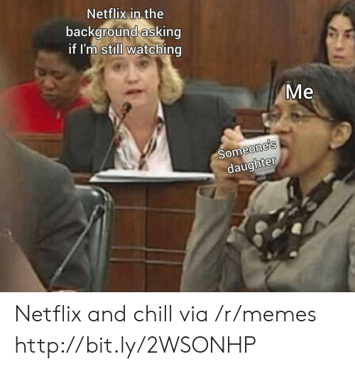 Chill, Memes, and Netflix: Netflix in the  background asking  if I'm still watching  Me  Someone's  daughter Netflix and chill via /r/memes http://bit.ly/2WSONHP