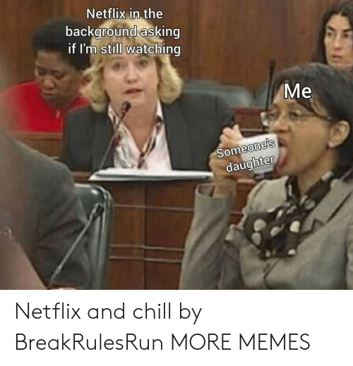 Netflix And: Netflix in the  background asking  if I'm still watching  Me  Someone's  daughter Netflix and chill by BreakRulesRun MORE MEMES