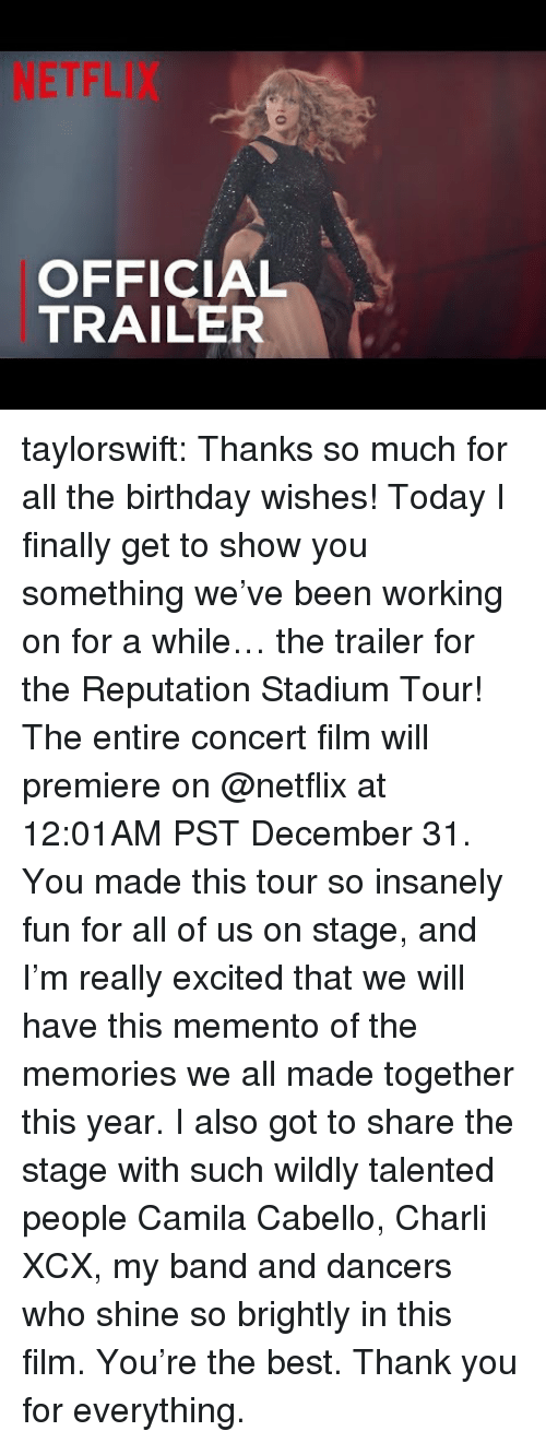 birthday wishes: NETFLIX  OFFICIAL  TRAILER taylorswift:  Thanks so much for all the birthday wishes! Today I finally get to show you something we've been working on for a while… the trailer for the Reputation Stadium Tour! The entire concert film will premiere on @netflix at 12:01AM PST December 31. You made this tour so insanely fun for all of us on stage, and I'm really excited that we will have this memento of the memories we all made together this year. I also got to share the stage with such wildly talented people Camila Cabello, Charli XCX, my band and dancers who shine so brightly in this film. You're the best. Thank you for everything.