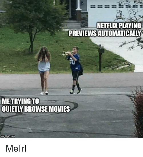 Movies, Netflix, and MeIRL: NETFLIX PLAYING  PREVIEWSAUTOMATICALLY  ME TRYING TO  QUIETLY BROWSE MOVIES  imgfip.com MeIrl