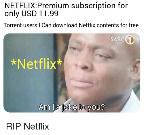 Torrent: NETFLIX:Premium subscription for  only USD 11.99  Torrent users:l Can download Netflix contents for free  SABC  *Netflix*  Am l a joke to you? RIP Netflix