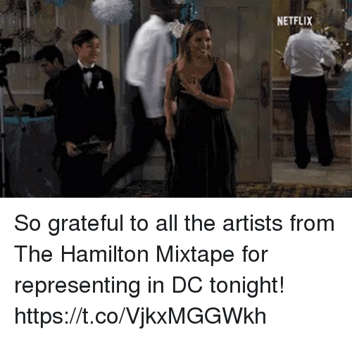 Memes, Netflix, and Mixtape: NETFLIX So grateful to all the artists from The Hamilton Mixtape for representing in DC tonight! https://t.co/VjkxMGGWkh