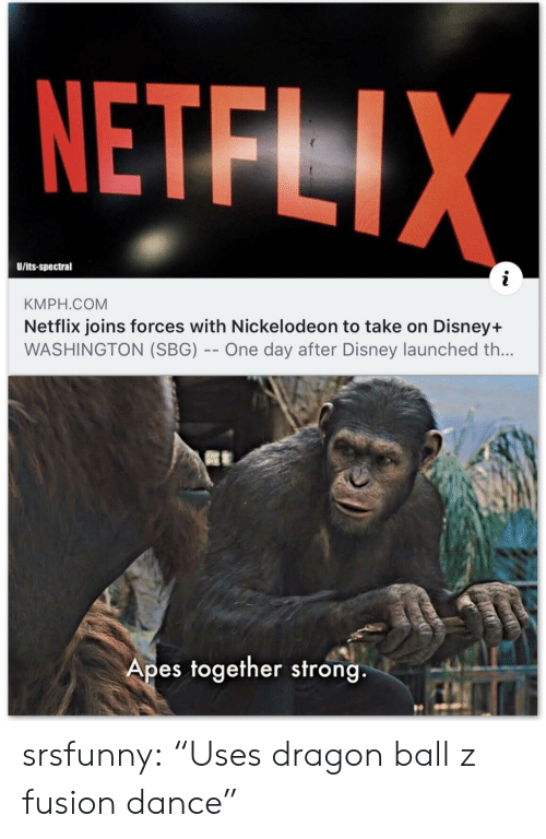 "dragon: NETFLIX  U/its-spectral  KMPH.COM  Netflix joins forces with Nickelodeon to take on Disney+  WASHINGTON (SBG) -- One day after Disney launched th...  Apes together strong srsfunny:  ""Uses dragon ball z fusion dance"""