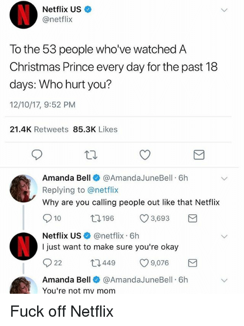 Christmas, Funny, and Netflix: Netflix US  @netflix  To the 53 people who' ve watched A  Christmas Prince every day for the past 18  days: Who hurt you?  12/10/17, 9:52 PM  21.4K Retweets 85.3K Likes  Amanda Bell @AmandaJuneBell 6h  Replying to @netflix  Why are you calling people out like that Netflix  10  196  3,693  Netflix USネ@netflix-6h  I just want to make sure you're okay  449  00 9,076  Amanda Bell @AmandaJuneBell 6h  You're not my mom Fuck off Netflix